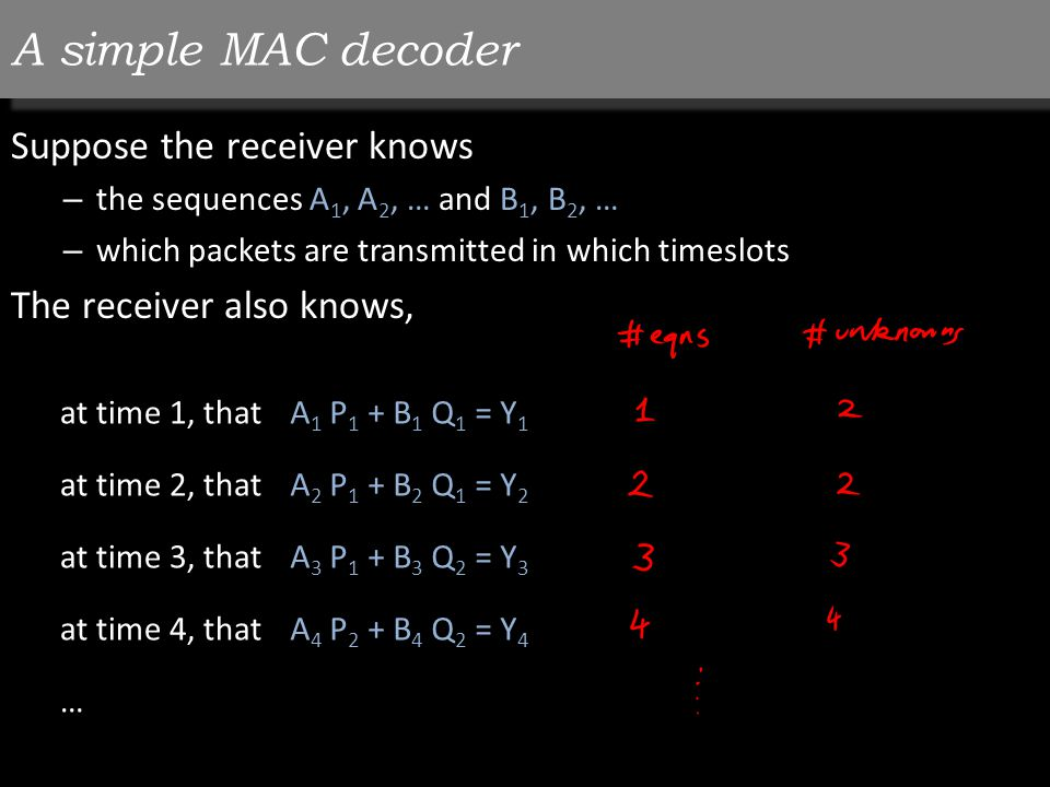 A simple MAC decoder Suppose the receiver knows – the sequences A 1, A 2, … and B 1, B 2, … – which packets are transmitted in which timeslots The receiver also knows, at time 1, thatA 1 P 1 + B 1 Q 1 = Y 1 at time 2, thatA 2 P 1 + B 2 Q 1 = Y 2 at time 3, thatA 3 P 1 + B 3 Q 2 = Y 3 at time 4, thatA 4 P 2 + B 4 Q 2 = Y 4 …