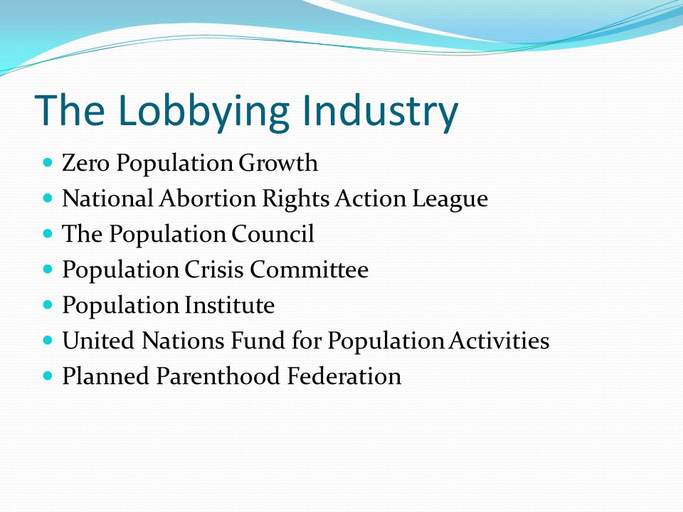 The Lobbying Industry Zero Population Growth National Abortion Rights Action League The Population Council Population Crisis Committee Population Institute United Nations Fund for Population Activities Planned Parenthood Federation