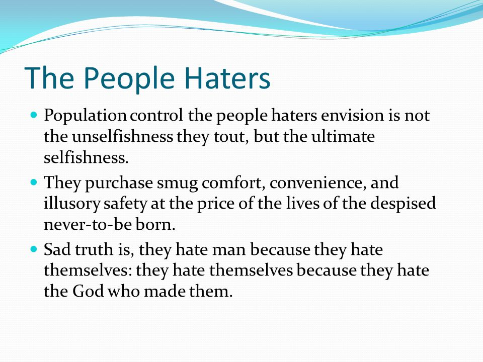 The People Haters Population control the people haters envision is not the unselfishness they tout, but the ultimate selfishness.