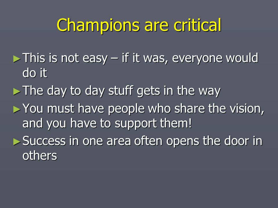 Champions are critical ► This is not easy – if it was, everyone would do it ► The day to day stuff gets in the way ► You must have people who share the vision, and you have to support them.
