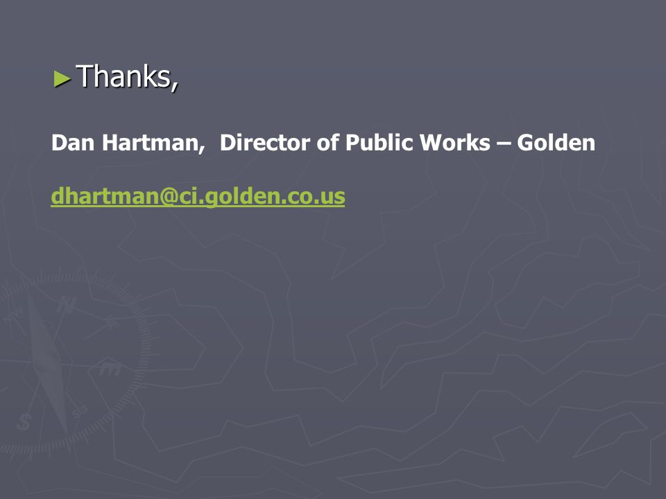 ► Thanks, Dan Hartman, Director of Public Works – Golden dhartman@ci.golden.co.us