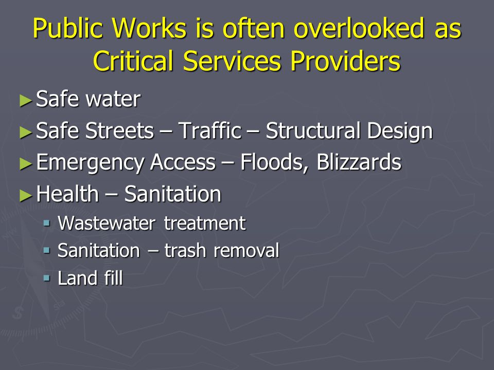 Public Works is often overlooked as Critical Services Providers ► Safe water ► Safe Streets – Traffic – Structural Design ► Emergency Access – Floods, Blizzards ► Health – Sanitation  Wastewater treatment  Sanitation – trash removal  Land fill