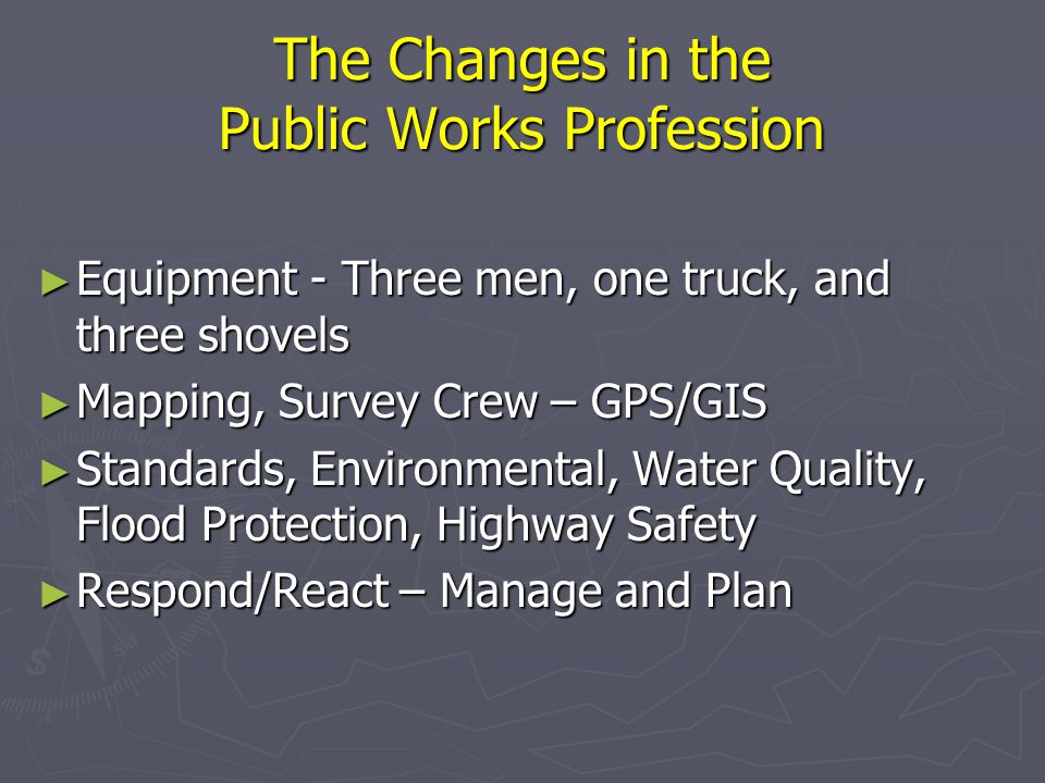The Changes in the Public Works Profession ► Equipment - Three men, one truck, and three shovels ► Mapping, Survey Crew – GPS/GIS ► Standards, Environmental, Water Quality, Flood Protection, Highway Safety ► Respond/React – Manage and Plan