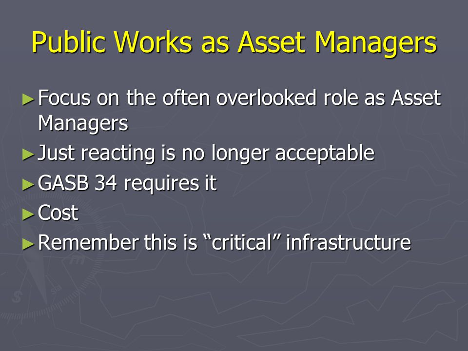 Public Works as Asset Managers ► Focus on the often overlooked role as Asset Managers ► Just reacting is no longer acceptable ► GASB 34 requires it ► Cost ► Remember this is critical infrastructure