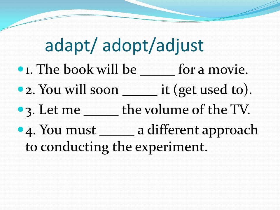 adapt/ adopt/adjust 1. The book will be _____ for a movie.