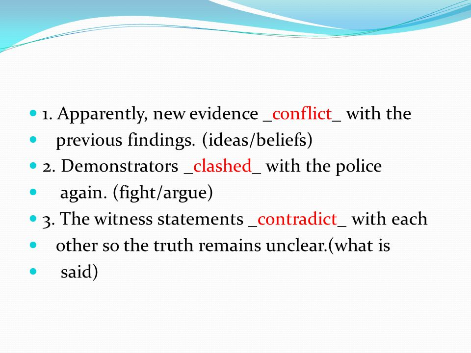 1. Apparently, new evidence _conflict_ with the previous findings.