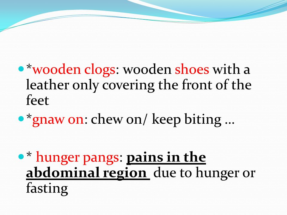 *wooden clogs: wooden shoes with a leather only covering the front of the feet *gnaw on: chew on/ keep biting … * hunger pangs: pains in the abdominal region due to hunger or fasting