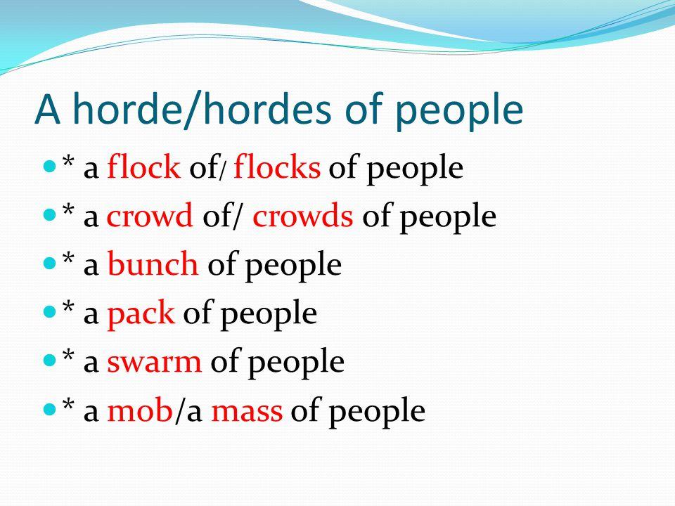A horde/hordes of people * a flock of / flocks of people * a crowd of/ crowds of people * a bunch of people * a pack of people * a swarm of people * a mob/a mass of people