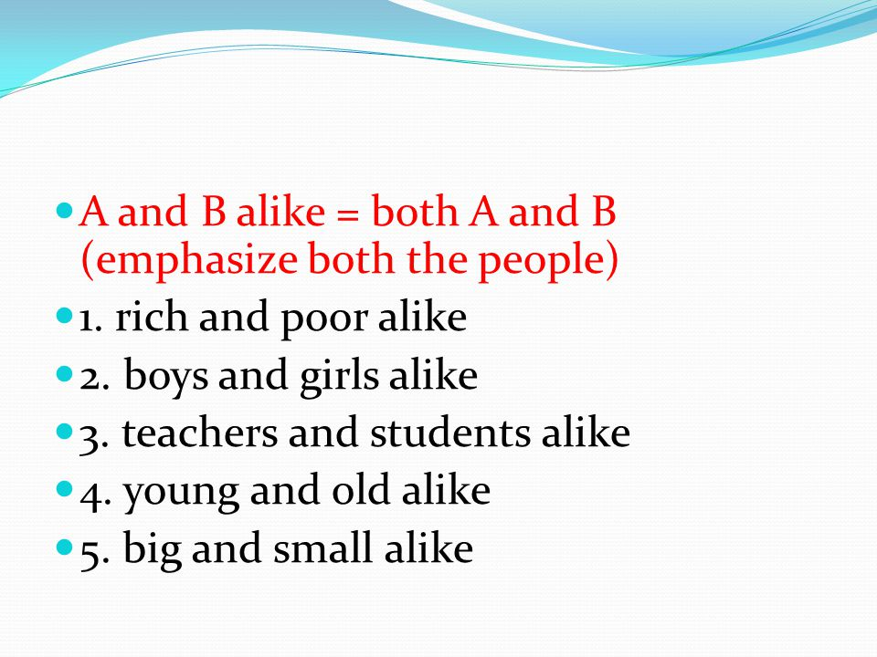 A and B alike = both A and B (emphasize both the people) 1.