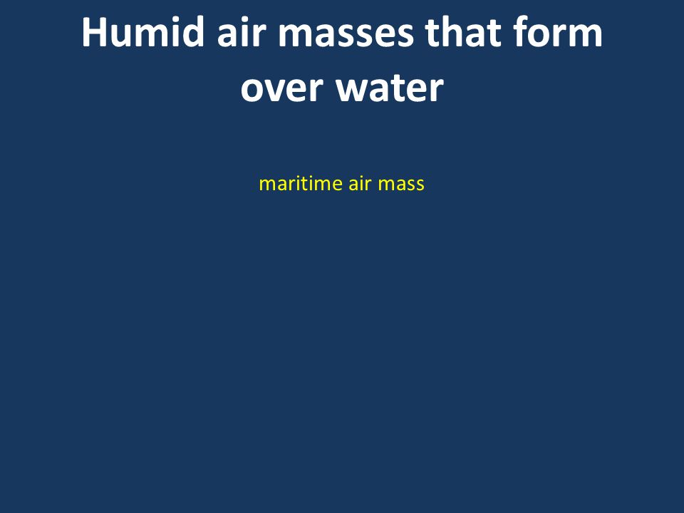 Humid air masses that form over water maritime air mass