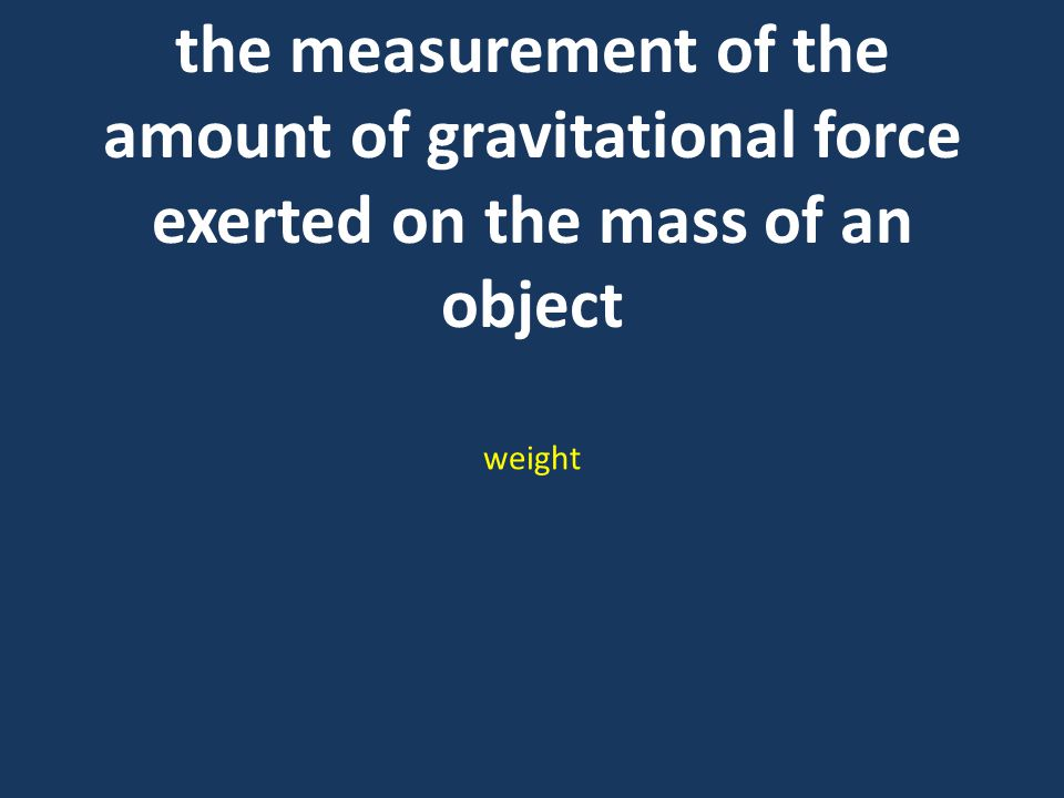 the measurement of the amount of gravitational force exerted on the mass of an object weight