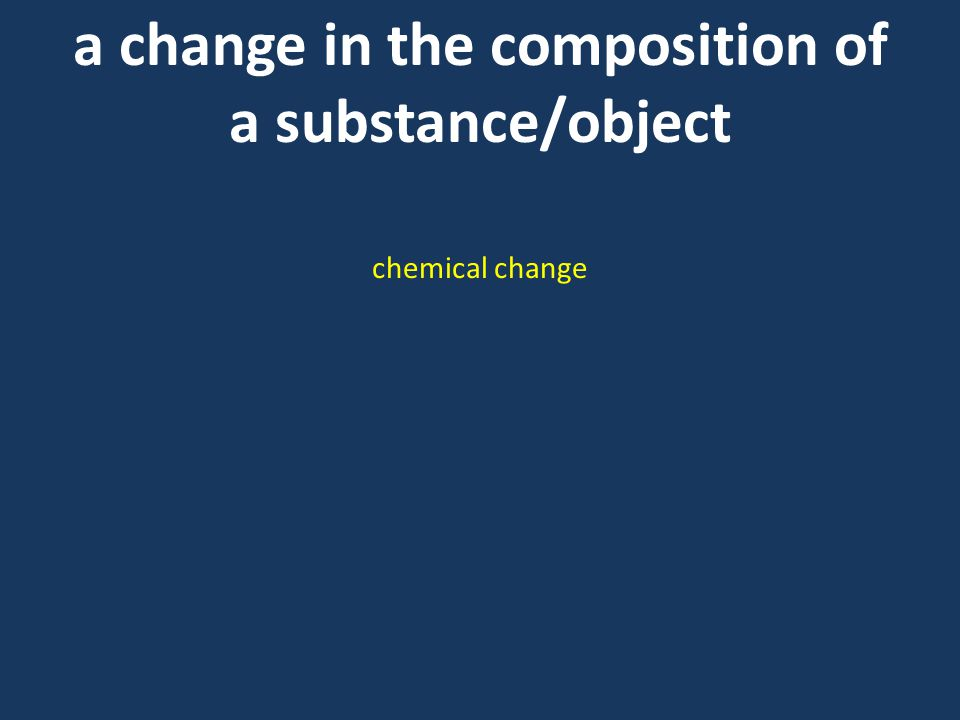 a change in the composition of a substance/object chemical change