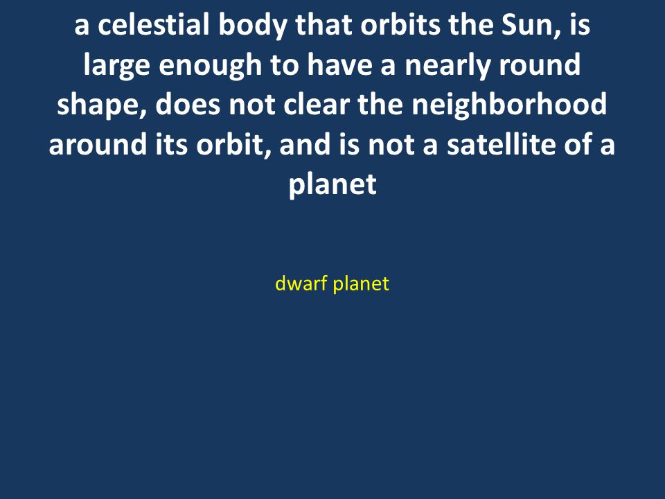 a celestial body that orbits the Sun, is large enough to have a nearly round shape, does not clear the neighborhood around its orbit, and is not a satellite of a planet dwarf planet