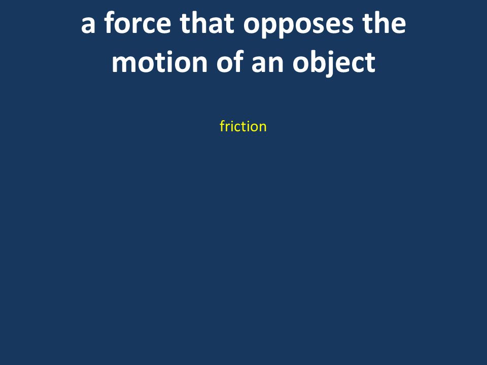 a force that opposes the motion of an object friction