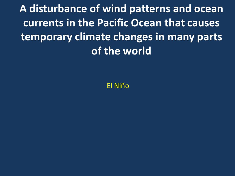A disturbance of wind patterns and ocean currents in the Pacific Ocean that causes temporary climate changes in many parts of the world El Niño