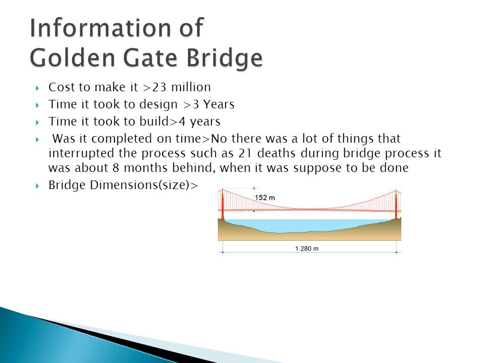  Cost to make it >23 million  Time it took to design >3 Years  Time it took to build>4 years  Was it completed on time>No there was a lot of things that interrupted the process such as 21 deaths during bridge process it was about 8 months behind, when it was suppose to be done  Bridge Dimensions(size)>