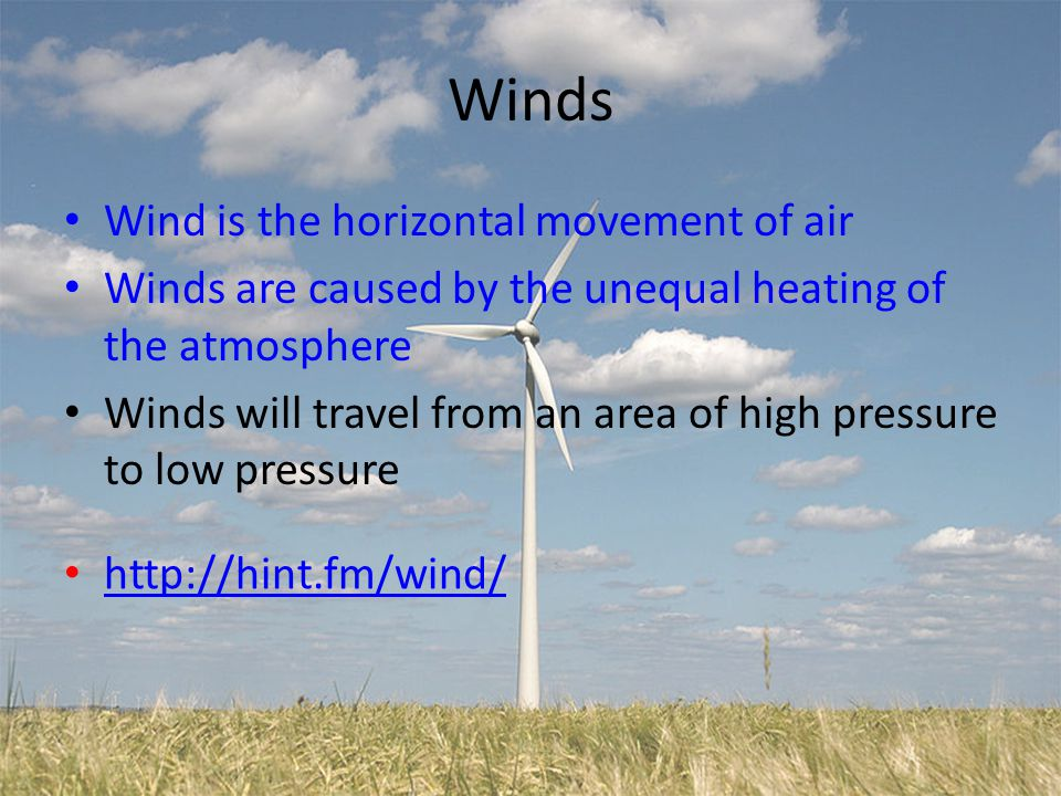 Winds Wind is the horizontal movement of air Winds are caused by the unequal heating of the atmosphere Winds will travel from an area of high pressure to low pressure http://hint.fm/wind/
