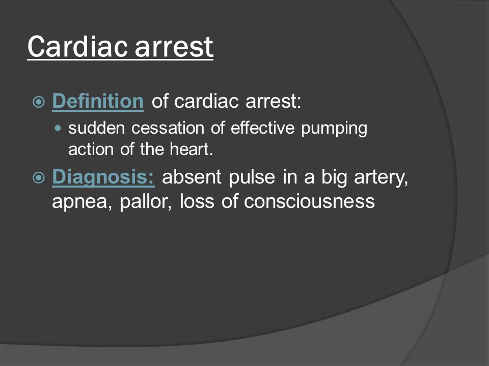 Cardiac arrest  Definition of cardiac arrest: sudden cessation of effective pumping action of the heart.  Diagnosis: absent pulse in a big artery, a