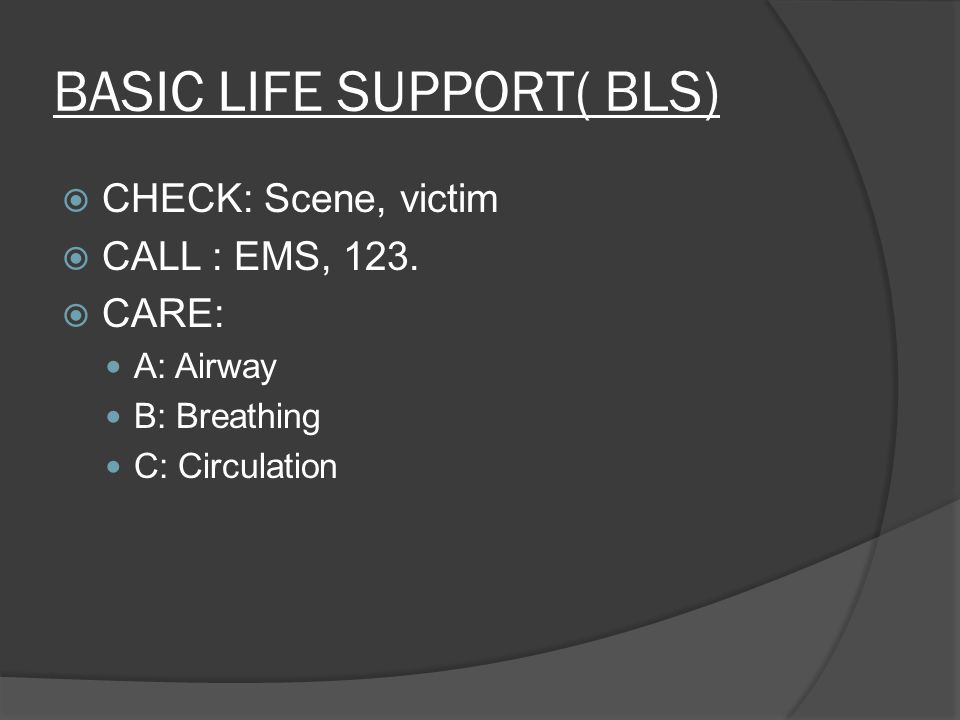 BASIC LIFE SUPPORT( BLS)  CHECK: Scene, victim  CALL : EMS, 123.  CARE: A: Airway B: Breathing C: Circulation