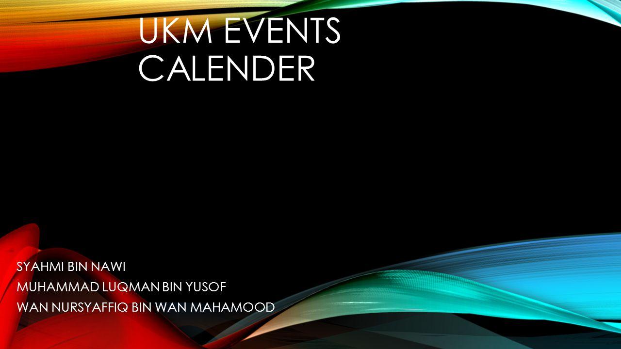 UKM EVENTS CALENDER SYAHMI BIN NAWI MUHAMMAD LUQMAN BIN YUSOF WAN NURSYAFFIQ BIN WAN MAHAMOOD