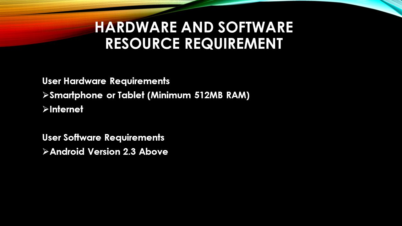 HARDWARE AND SOFTWARE RESOURCE REQUIREMENT User Hardware Requirements  Smartphone or Tablet (Minimum 512MB RAM)  Internet User Software Requirements  Android Version 2.3 Above