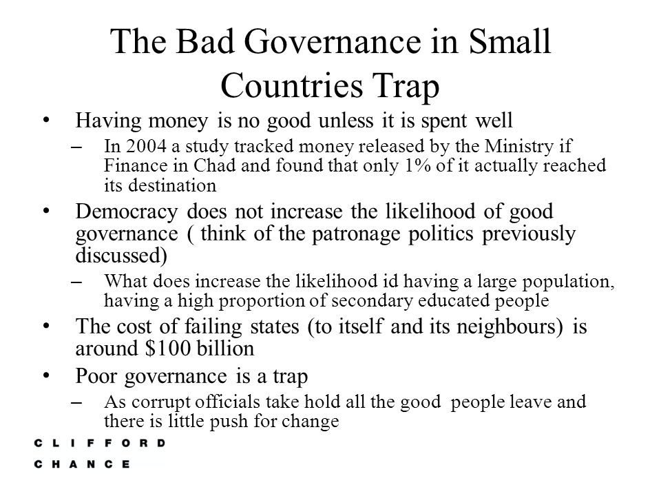 The Bad Governance in Small Countries Trap Having money is no good unless it is spent well – In 2004 a study tracked money released by the Ministry if Finance in Chad and found that only 1% of it actually reached its destination Democracy does not increase the likelihood of good governance ( think of the patronage politics previously discussed) – What does increase the likelihood id having a large population, having a high proportion of secondary educated people The cost of failing states (to itself and its neighbours) is around $100 billion Poor governance is a trap – As corrupt officials take hold all the good people leave and there is little push for change