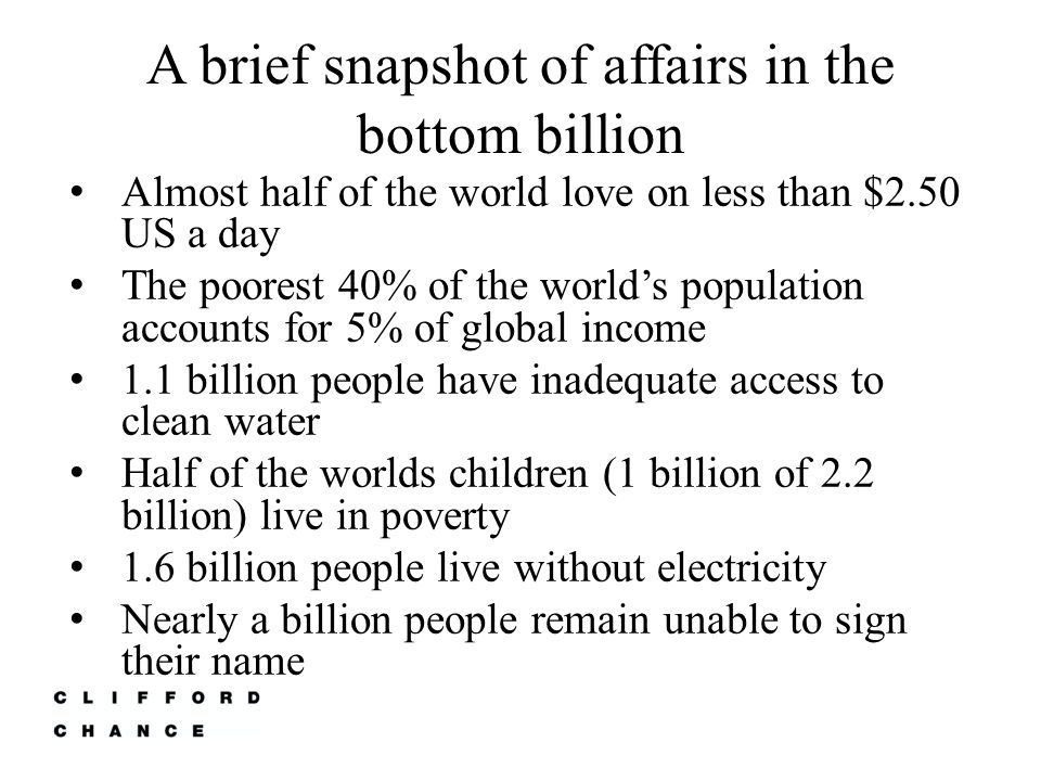 A brief snapshot of affairs in the bottom billion Almost half of the world love on less than $2.50 US a day The poorest 40% of the world's population accounts for 5% of global income 1.1 billion people have inadequate access to clean water Half of the worlds children (1 billion of 2.2 billion) live in poverty 1.6 billion people live without electricity Nearly a billion people remain unable to sign their name