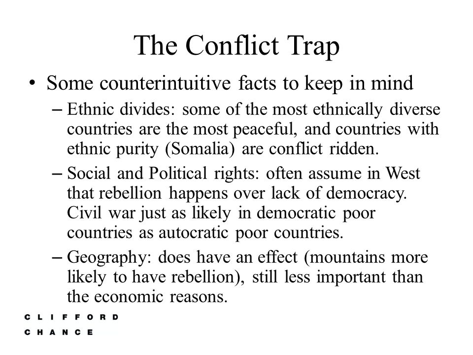 The Conflict Trap Further weakens the economic situation in a country (Collier estimates that a civil war has on average a cost of $64 billion to the country and it's neighbours) Most of the costs occur in the aftermath of fighting (disease and displacement) 90% of all countries with civil wars have recommenced conflict in the first decade following the war Creates a legacy of killing which both makes people more inclined to violence and also creates resentment.