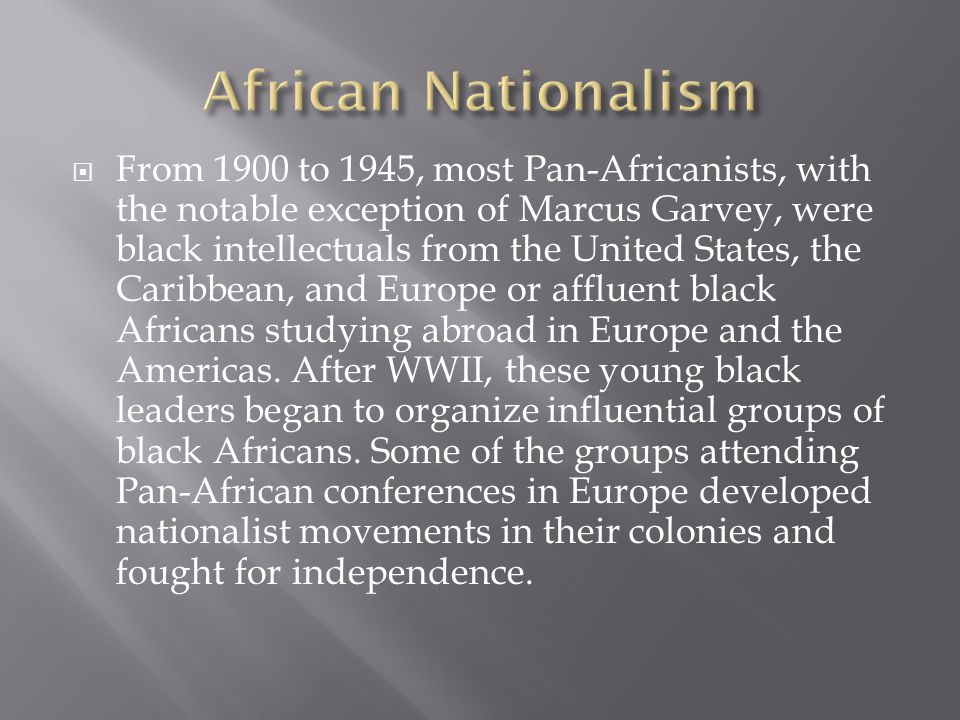  From 1900 to 1945, most Pan-Africanists, with the notable exception of Marcus Garvey, were black intellectuals from the United States, the Caribbean, and Europe or affluent black Africans studying abroad in Europe and the Americas.