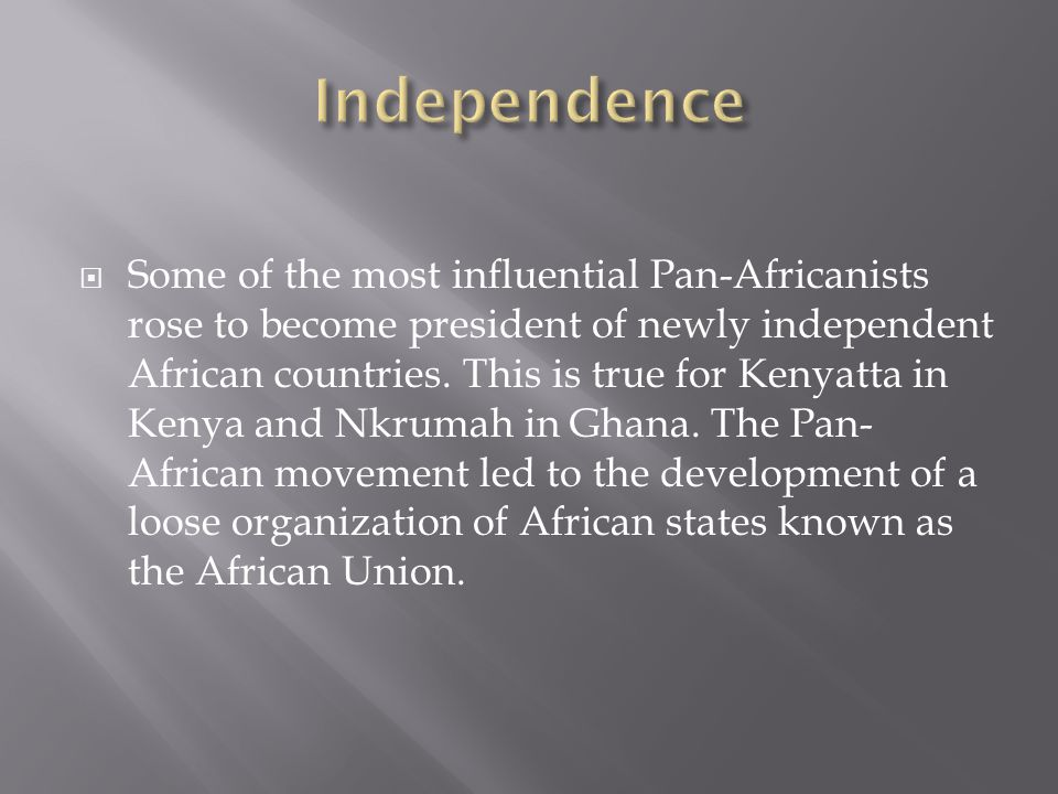  Some of the most influential Pan-Africanists rose to become president of newly independent African countries. This is true for Kenyatta in Kenya and