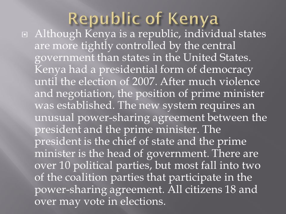  Although Kenya is a republic, individual states are more tightly controlled by the central government than states in the United States. Kenya had a
