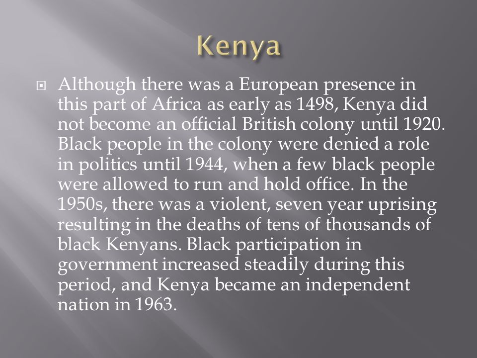  Although there was a European presence in this part of Africa as early as 1498, Kenya did not become an official British colony until 1920.