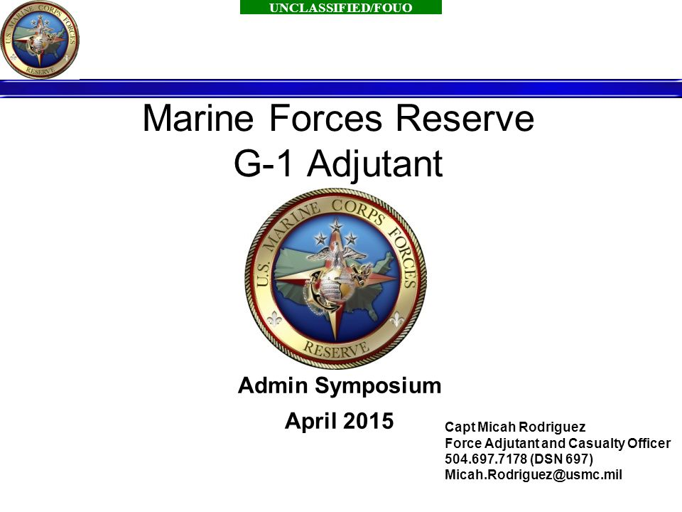UNCLASSIFIED/FOUO 1 Marine Forces Reserve G-1 Adjutant Admin Symposium April 2015 Capt Micah Rodriguez Force Adjutant and Casualty Officer 504.697.7178 (DSN 697) Micah.Rodriguez@usmc.mil