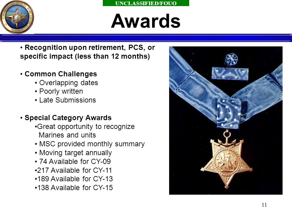 UNCLASSIFIED/FOUO 11 Recognition upon retirement, PCS, or specific impact (less than 12 months) Common Challenges Overlapping dates Poorly written Late Submissions Special Category Awards Great opportunity to recognize Marines and units MSC provided monthly summary Moving target annually 74 Available for CY-09 217 Available for CY-11 189 Available for CY-13 138 Available for CY-15 Awards