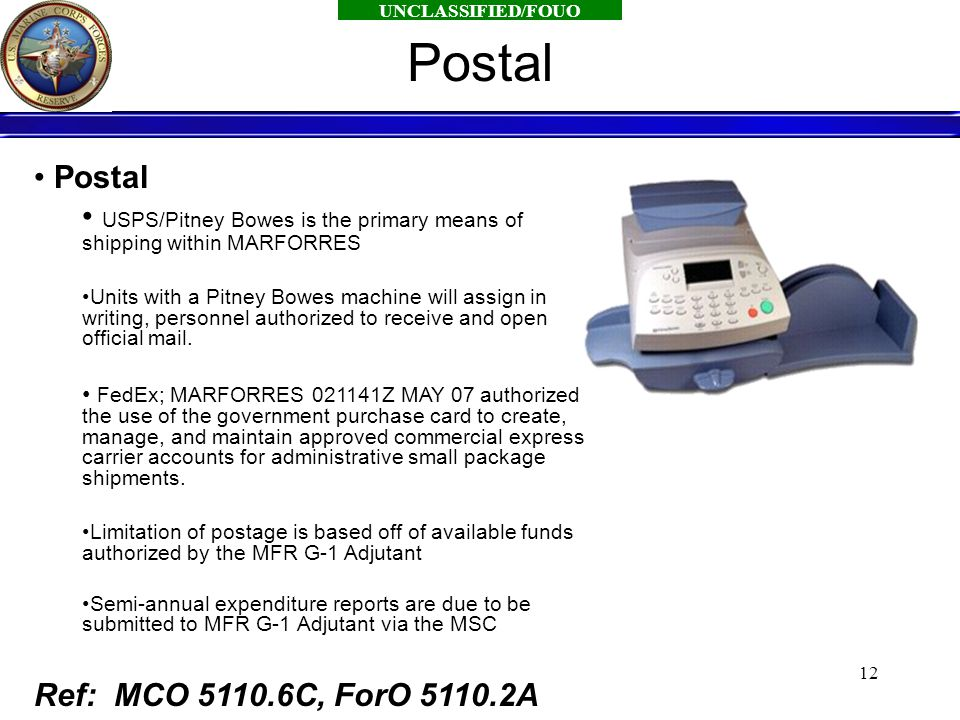 UNCLASSIFIED/FOUO 12 Postal USPS/Pitney Bowes is the primary means of shipping within MARFORRES Units with a Pitney Bowes machine will assign in writing, personnel authorized to receive and open official mail.