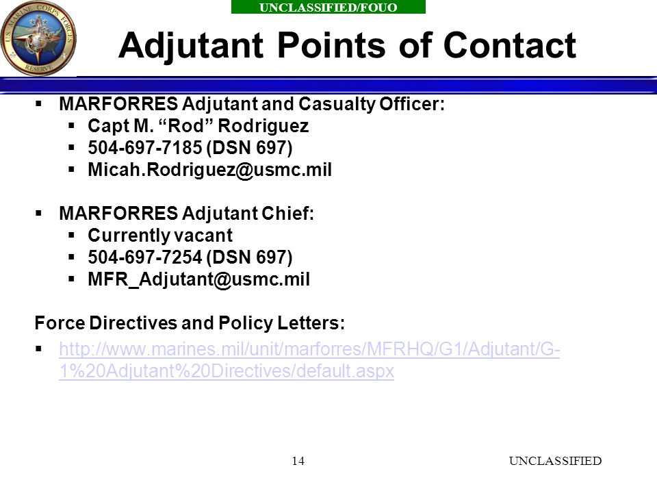 UNCLASSIFIED/FOUO UNCLASSIFIED14 Adjutant Points of Contact  MARFORRES Adjutant and Casualty Officer:  Capt M.