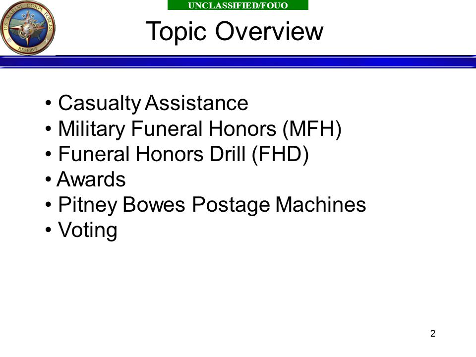UNCLASSIFIED/FOUO 2 Casualty Assistance Military Funeral Honors (MFH) Funeral Honors Drill (FHD) Awards Pitney Bowes Postage Machines Voting Topic Overview