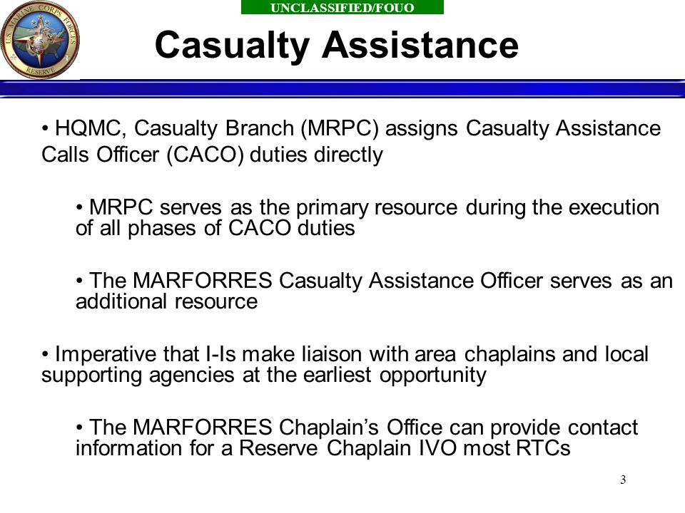 UNCLASSIFIED/FOUO 3 HQMC, Casualty Branch (MRPC) assigns Casualty Assistance Calls Officer (CACO) duties directly MRPC serves as the primary resource during the execution of all phases of CACO duties The MARFORRES Casualty Assistance Officer serves as an additional resource Imperative that I-Is make liaison with area chaplains and local supporting agencies at the earliest opportunity The MARFORRES Chaplain's Office can provide contact information for a Reserve Chaplain IVO most RTCs Casualty Assistance