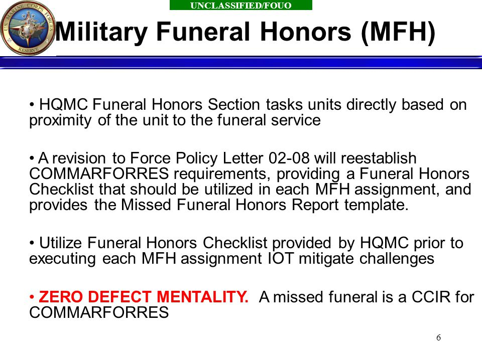 UNCLASSIFIED/FOUO 6 HQMC Funeral Honors Section tasks units directly based on proximity of the unit to the funeral service A revision to Force Policy Letter 02-08 will reestablish COMMARFORRES requirements, providing a Funeral Honors Checklist that should be utilized in each MFH assignment, and provides the Missed Funeral Honors Report template.