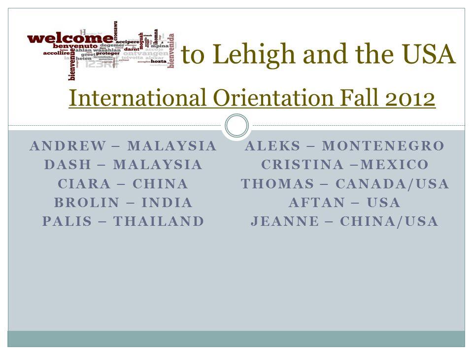 ANDREW – MALAYSIA DASH – MALAYSIA CIARA – CHINA BROLIN – INDIA PALIS – THAILAND ALEKS – MONTENEGRO CRISTINA –MEXICO THOMAS – CANADA/USA AFTAN – USA JEANNE – CHINA/USA to Lehigh and the USA International Orientation Fall 2012