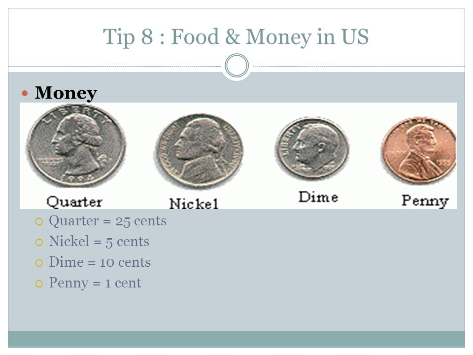 Tip 8 : Food & Money in US Money  Quarter = 25 cents  Nickel = 5 cents  Dime = 10 cents  Penny = 1 cent