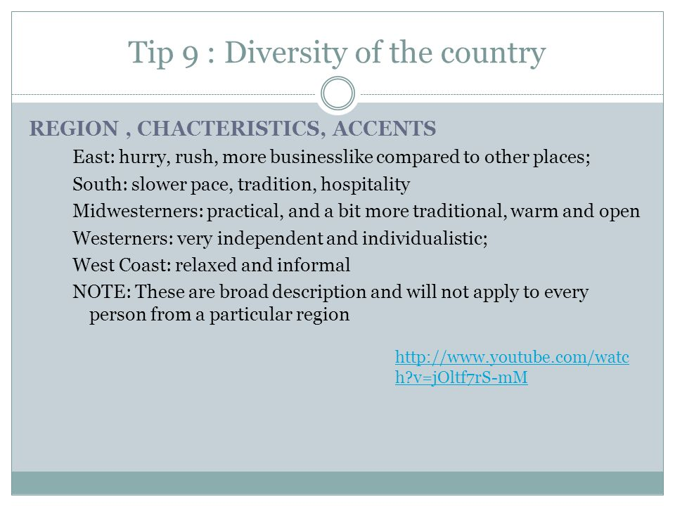 Tip 9 : Diversity of the country REGION, CHACTERISTICS, ACCENTS East: hurry, rush, more businesslike compared to other places; South: slower pace, tradition, hospitality Midwesterners: practical, and a bit more traditional, warm and open Westerners: very independent and individualistic; West Coast: relaxed and informal NOTE: These are broad description and will not apply to every person from a particular region http://www.youtube.com/watc h v=jOltf7rS-mM