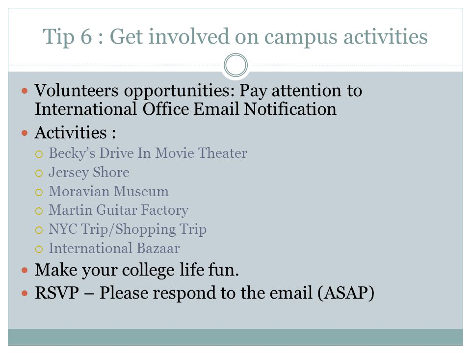 Tip 6 : Get involved on campus activities Volunteers opportunities: Pay attention to International Office Email Notification Activities :  Becky's Drive In Movie Theater  Jersey Shore  Moravian Museum  Martin Guitar Factory  NYC Trip/Shopping Trip  International Bazaar Make your college life fun.
