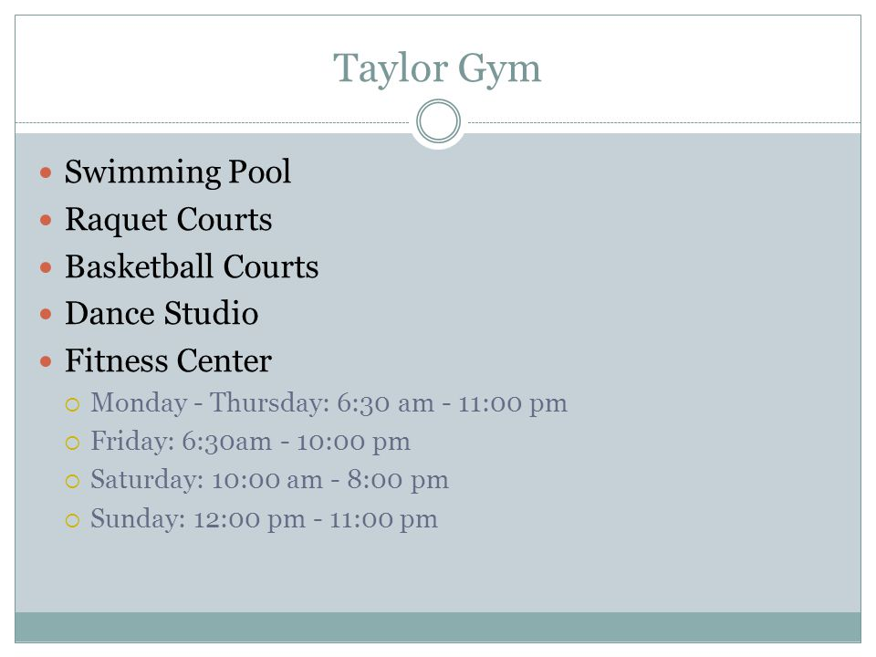 Taylor Gym Swimming Pool Raquet Courts Basketball Courts Dance Studio Fitness Center  Monday - Thursday: 6:30 am - 11:00 pm  Friday: 6:30am - 10:00 pm  Saturday: 10:00 am - 8:00 pm  Sunday: 12:00 pm - 11:00 pm