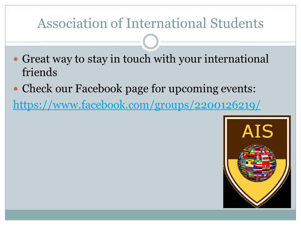 Association of International Students Great way to stay in touch with your international friends Check our Facebook page for upcoming events: https://www.facebook.com/groups/2200126219/