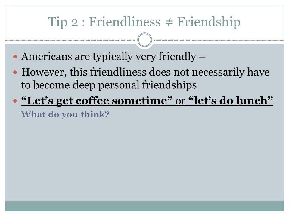 Tip 2 : Friendliness ≠ Friendship Americans are typically very friendly – However, this friendliness does not necessarily have to become deep personal friendships Let's get coffee sometime or let's do lunch What do you think