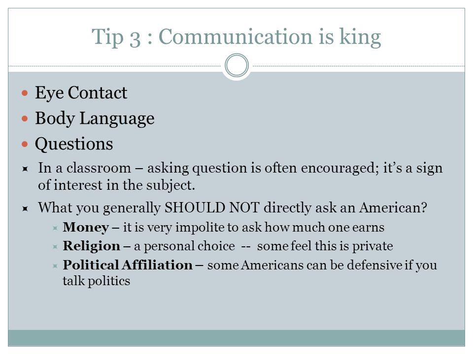 Tip 3 : Communication is king Eye Contact Body Language Questions  In a classroom – asking question is often encouraged; it's a sign of interest in the subject.