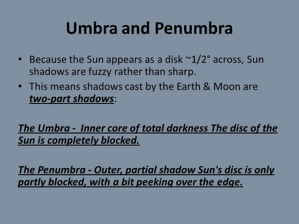 Umbra and Penumbra Because the Sun appears as a disk ~1/2° across, Sun shadows are fuzzy rather than sharp.