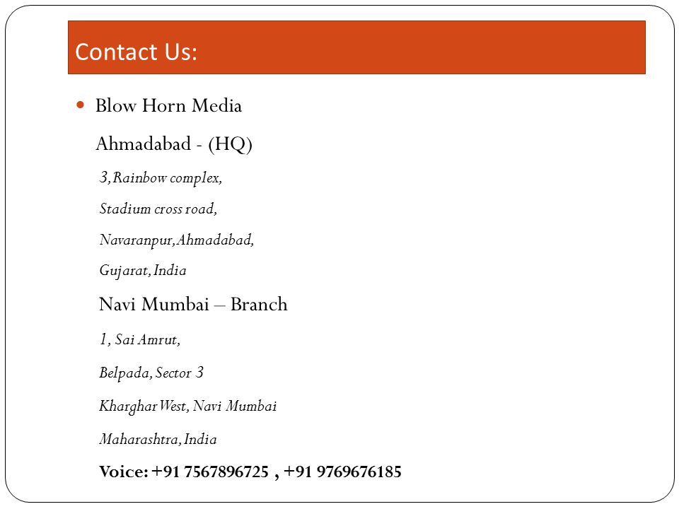 Contact Us: Blow Horn Media Ahmadabad - (HQ) 3,Rainbow complex, Stadium cross road, Navaranpur, Ahmadabad, Gujarat, India Navi Mumbai – Branch 1, Sai