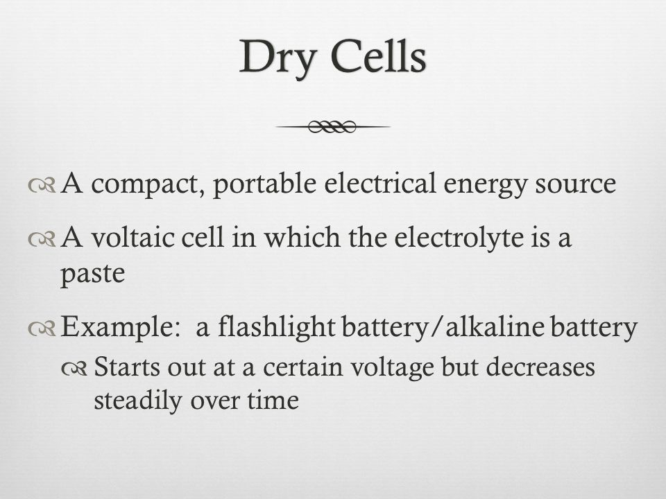Dry CellsDry Cells  A compact, portable electrical energy source  A voltaic cell in which the electrolyte is a paste  Example: a flashlight battery